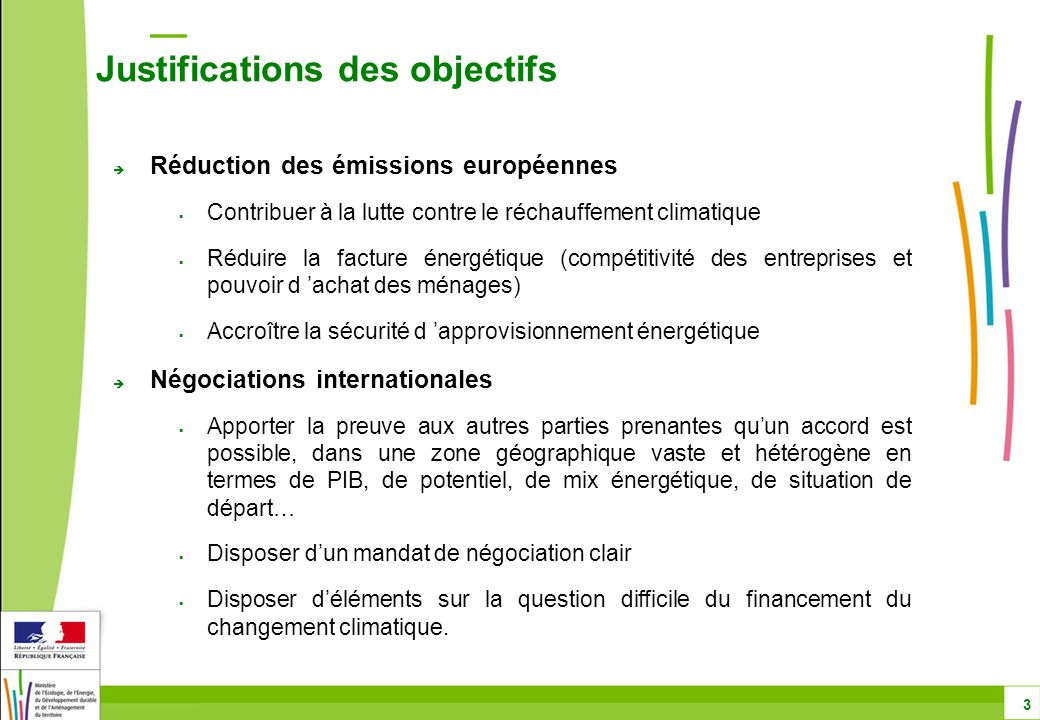  Réduction des émissions européennes  Contribuer à la lutte contre le réchauffement climatique  Réduire la facture énergétique (compétitivité des entreprises et pouvoir d 'achat des ménages)  Accroître la sécurité d 'approvisionnement énergétique  Négociations internationales  Apporter la preuve aux autres parties prenantes qu'un accord est possible, dans une zone géographique vaste et hétérogène en termes de PIB, de potentiel, de mix énergétique, de situation de départ…  Disposer d'un mandat de négociation clair  Disposer d'éléments sur la question difficile du financement du changement climatique.