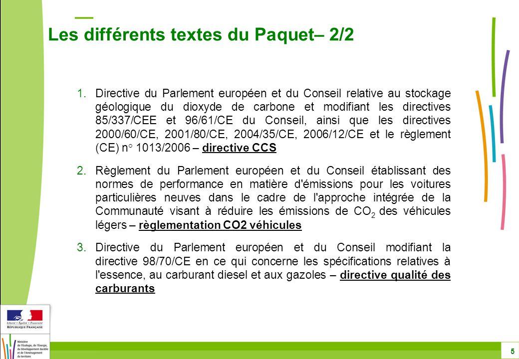 1.Directive du Parlement européen et du Conseil relative au stockage géologique du dioxyde de carbone et modifiant les directives 85/337/CEE et 96/61/CE du Conseil, ainsi que les directives 2000/60/CE, 2001/80/CE, 2004/35/CE, 2006/12/CE et le règlement (CE) n° 1013/2006 – directive CCS 2.Règlement du Parlement européen et du Conseil établissant des normes de performance en matière d émissions pour les voitures particulières neuves dans le cadre de l approche intégrée de la Communauté visant à réduire les émissions de CO 2 des véhicules légers – règlementation CO2 véhicules 3.Directive du Parlement européen et du Conseil modifiant la directive 98/70/CE en ce qui concerne les spécifications relatives à l essence, au carburant diesel et aux gazoles – directive qualité des carburants Les différents textes du Paquet– 2/2 5