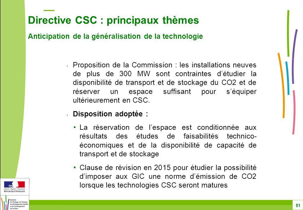 Directive CSC : principaux thèmes Anticipation de la généralisation de la technologie 51 Proposition de la Commission : les installations neuves de plus de 300 MW sont contraintes d'étudier la disponibilité de transport et de stockage du CO2 et de réserver un espace suffisant pour s'équiper ultérieurement en CSC.
