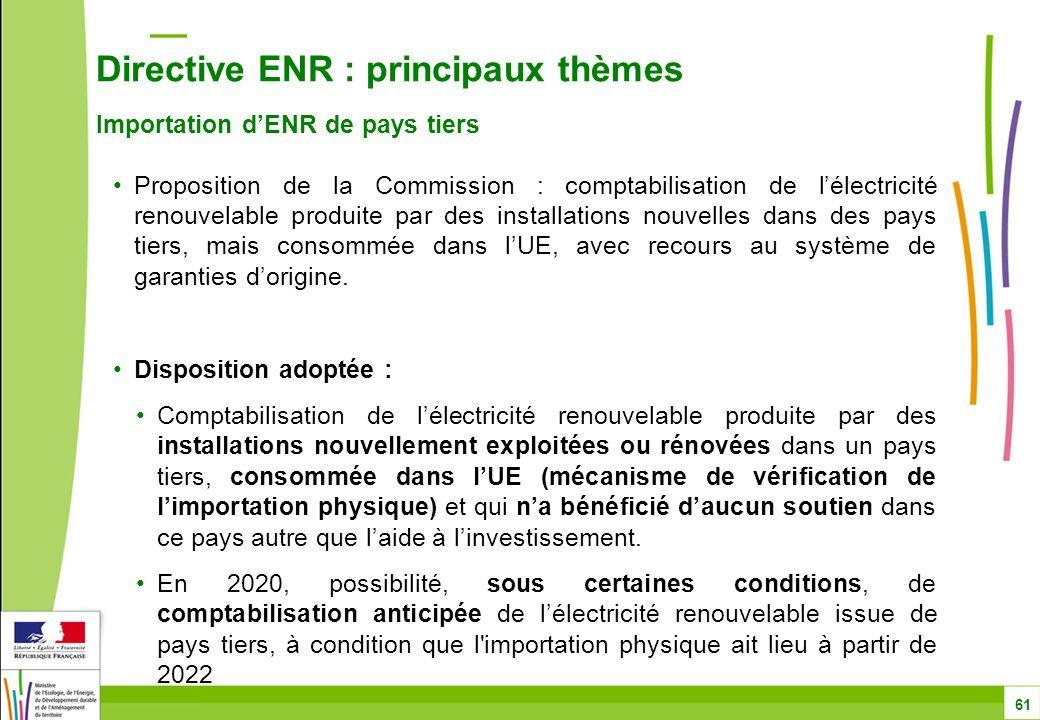 Directive ENR : principaux thèmes Importation d'ENR de pays tiers 61 Proposition de la Commission : comptabilisation de l'électricité renouvelable produite par des installations nouvelles dans des pays tiers, mais consommée dans l'UE, avec recours au système de garanties d'origine.