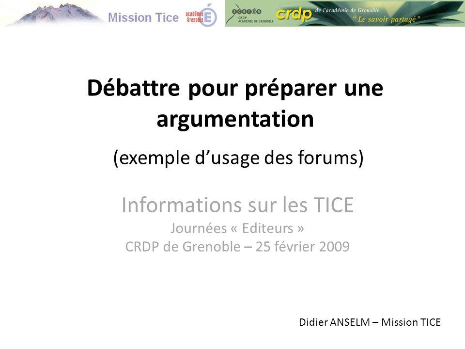 Informations sur les TICE Journées « Editeurs » CRDP de Grenoble – 25 février 2009 Débattre pour préparer une argumentation (exemple d'usage des forums) Didier ANSELM – Mission TICE