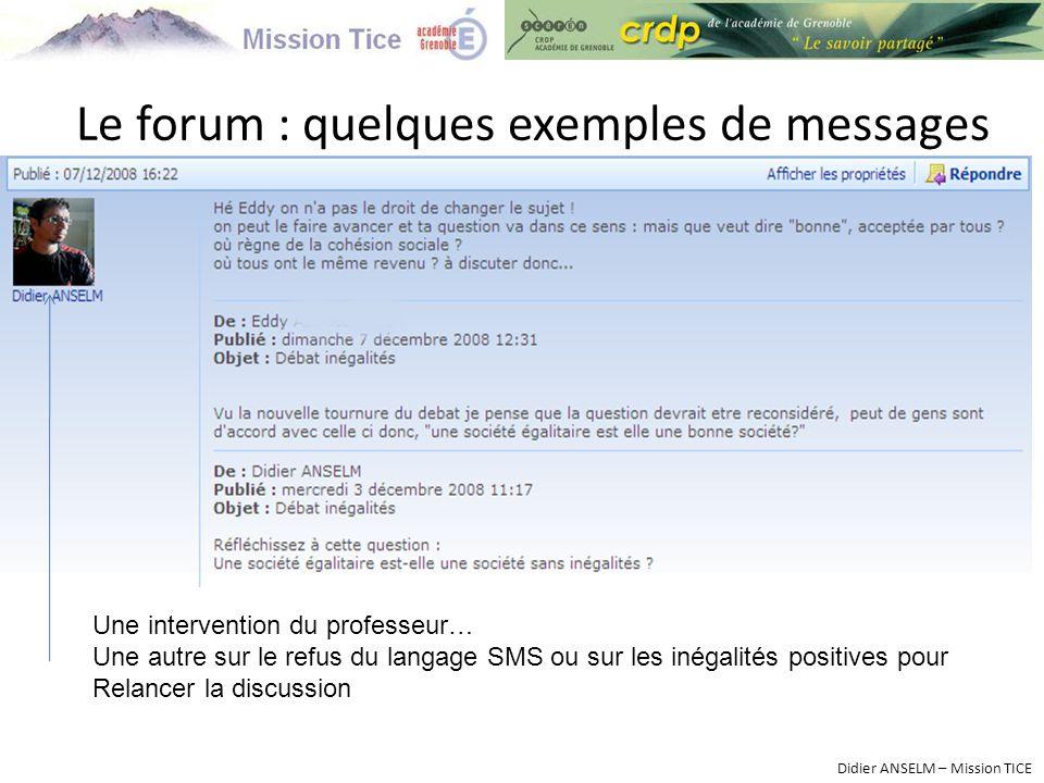 Le forum : quelques exemples de messages Didier ANSELM – Mission TICE Une intervention du professeur… Une autre sur le refus du langage SMS ou sur les inégalités positives pour Relancer la discussion