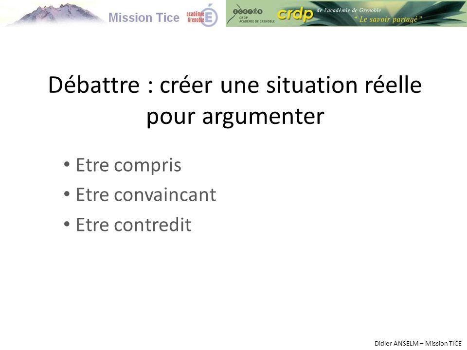 Débattre : créer une situation réelle pour argumenter Etre compris Etre convaincant Etre contredit Didier ANSELM – Mission TICE