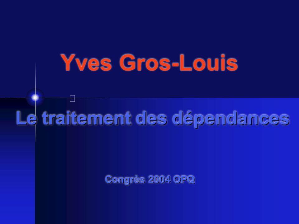 Le traitement des dépendances Congrès 2004 OPQ Yves Gros-Louis Le traitement des dépendances Congrès 2004 OPQ