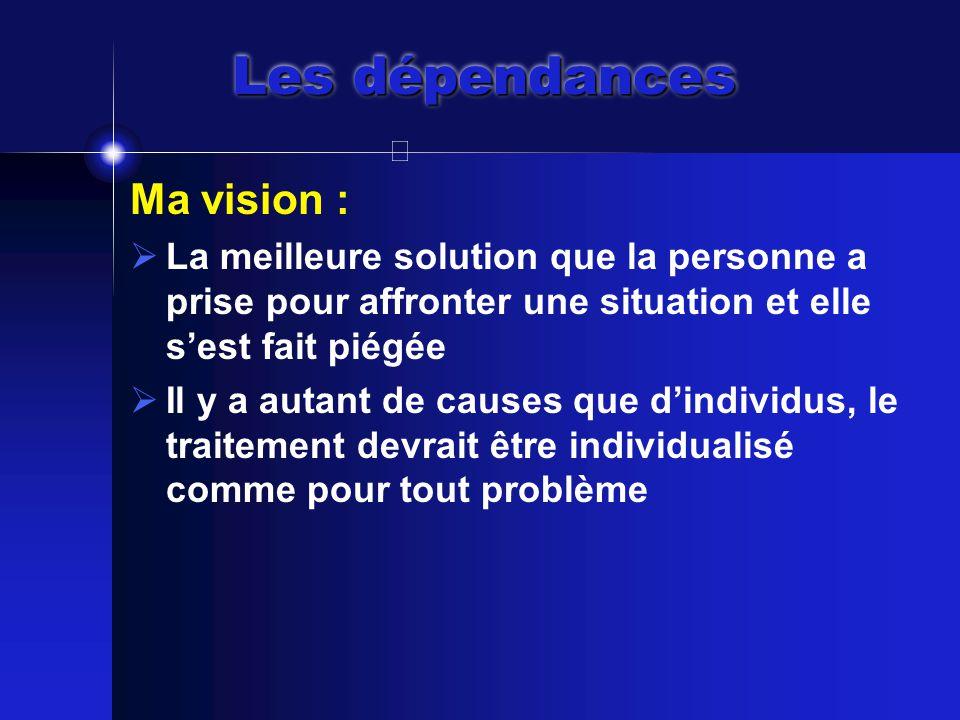 Les dépendances Ma vision :  La meilleure solution que la personne a prise pour affronter une situation et elle s'est fait piégée  Il y a autant de causes que d'individus, le traitement devrait être individualisé comme pour tout problème