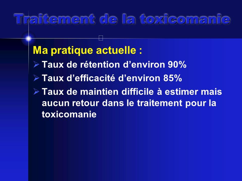 Traitement de la toxicomanie Ma pratique actuelle :  Taux de rétention d'environ 90%  Taux d'efficacité d'environ 85%  Taux de maintien difficile à estimer mais aucun retour dans le traitement pour la toxicomanie