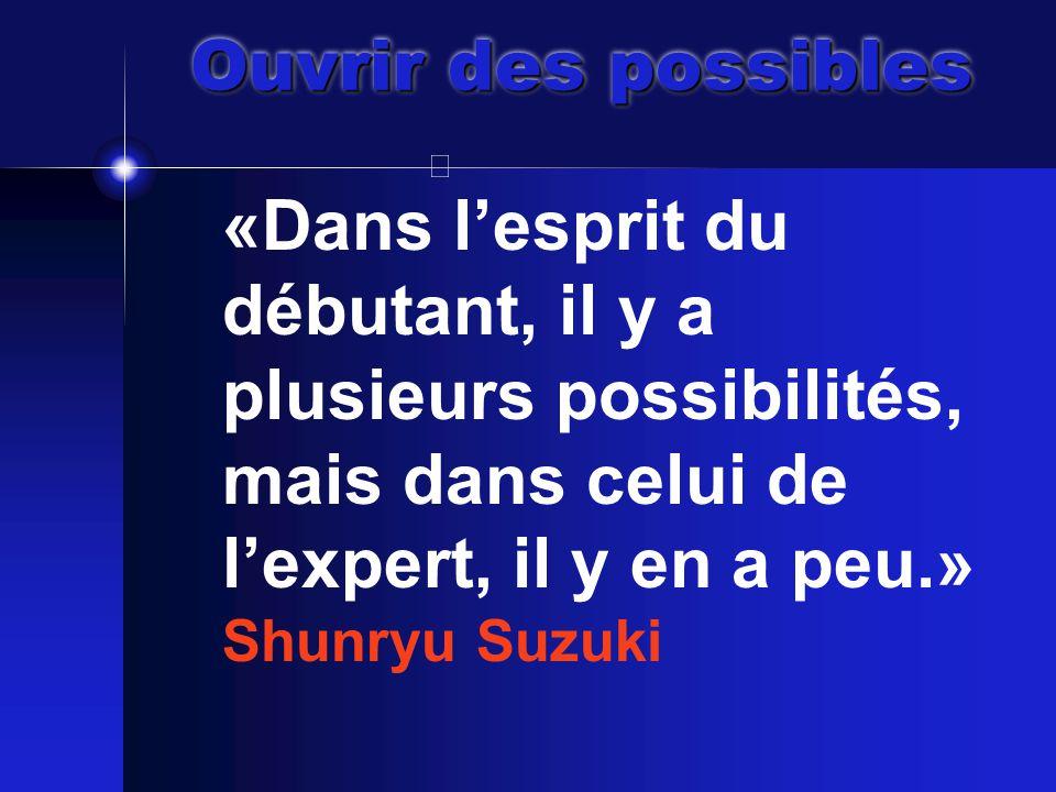 Ouvrir des possibles «Dans l'esprit du débutant, il y a plusieurs possibilités, mais dans celui de l'expert, il y en a peu.» Shunryu Suzuki