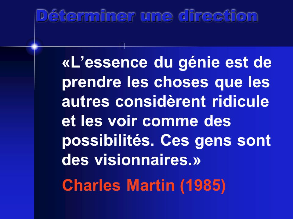 Déterminer une direction «L'essence du génie est de prendre les choses que les autres considèrent ridicule et les voir comme des possibilités.