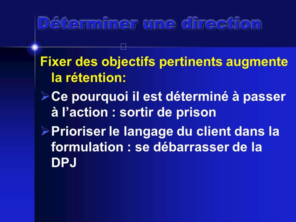 Déterminer une direction Fixer des objectifs pertinents augmente la rétention:  Ce pourquoi il est déterminé à passer à l'action : sortir de prison  Prioriser le langage du client dans la formulation : se débarrasser de la DPJ