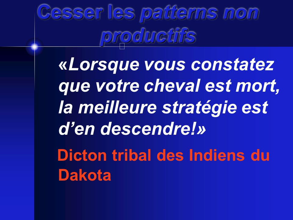 Cesser les patterns non productifs «Lorsque vous constatez que votre cheval est mort, la meilleure stratégie est d'en descendre!» Dicton tribal des Indiens du Dakota