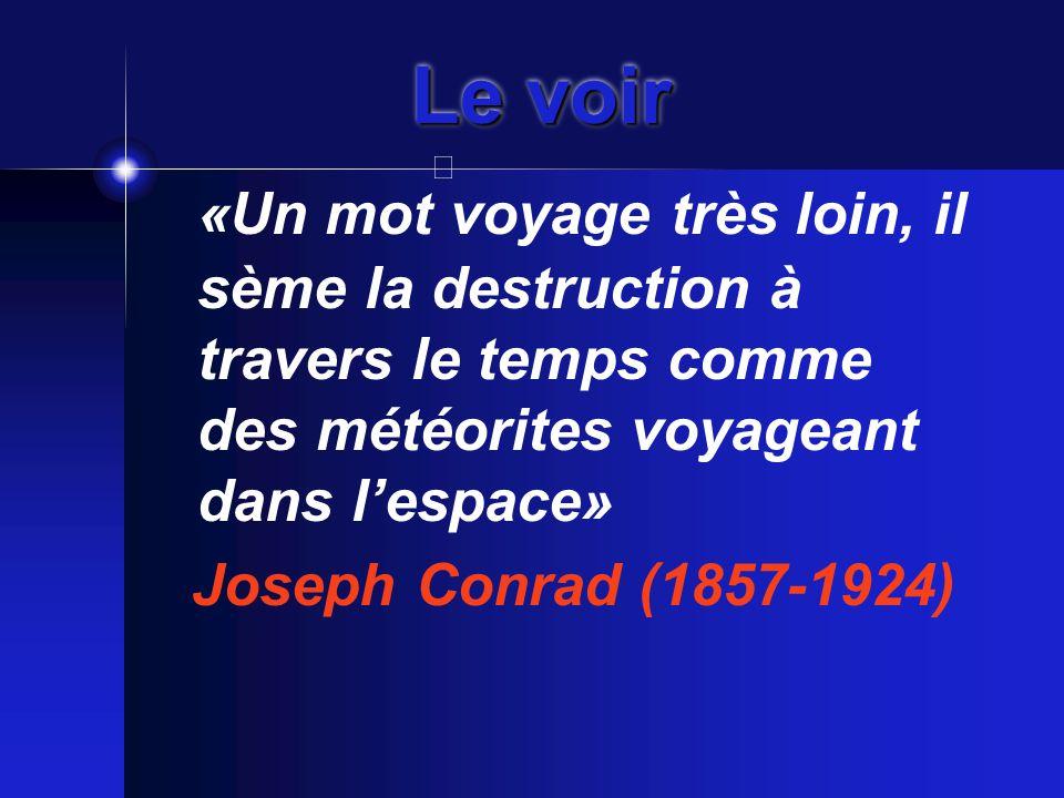 Le voir «Un mot voyage très loin, il sème la destruction à travers le temps comme des météorites voyageant dans l'espace» Joseph Conrad (1857-1924)