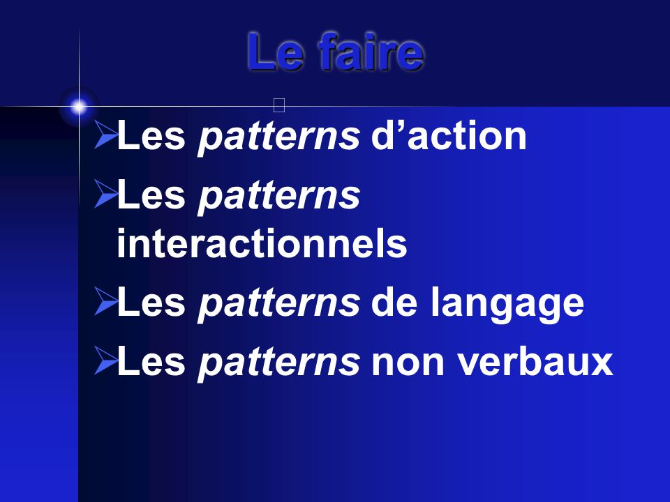 Le faire  Les patterns d'action  Les patterns interactionnels  Les patterns de langage  Les patterns non verbaux