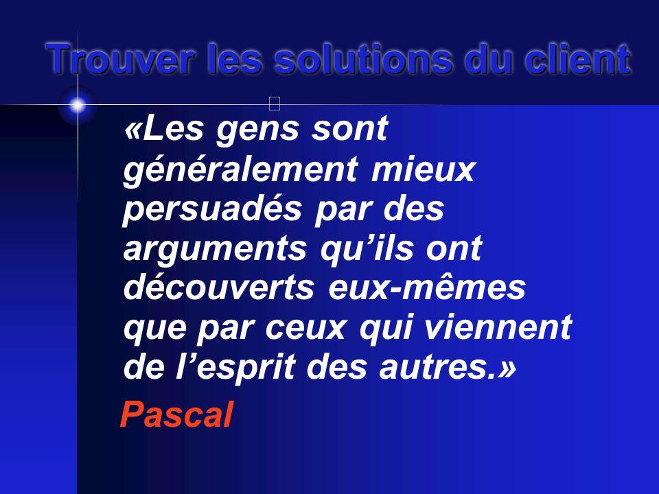 Trouver les solutions du client «Les gens sont généralement mieux persuadés par des arguments qu'ils ont découverts eux-mêmes que par ceux qui viennent de l'esprit des autres.» Pascal