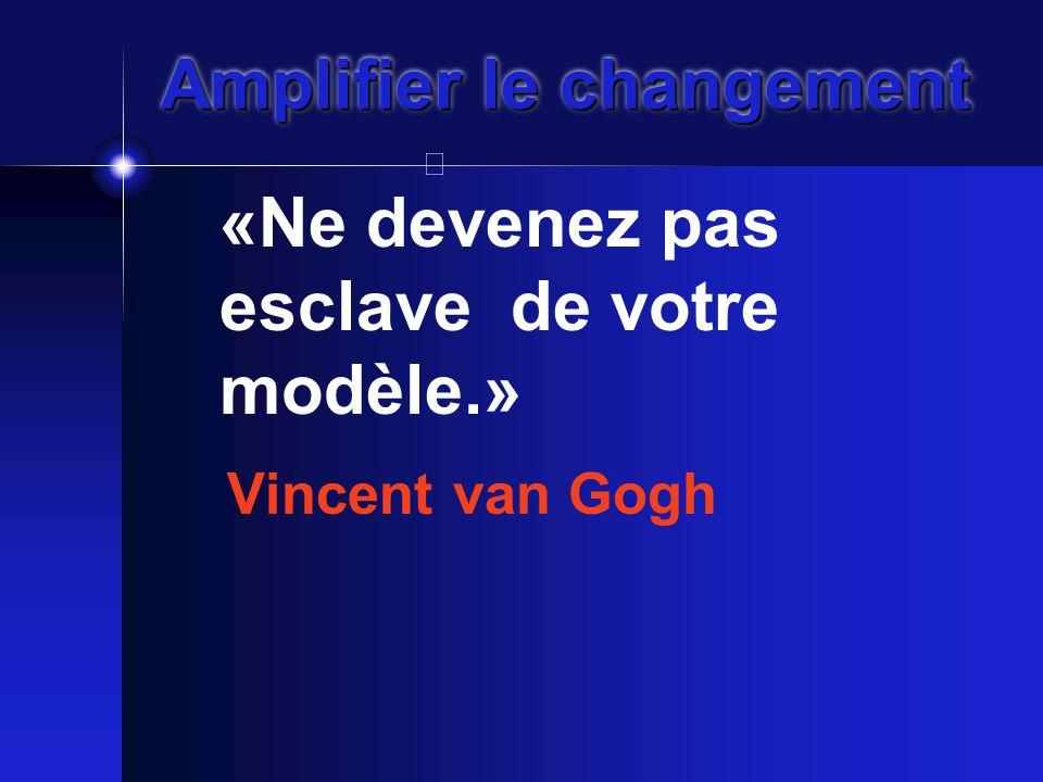 Amplifier le changement «Ne devenez pas esclave de votre modèle.» Vincent van Gogh