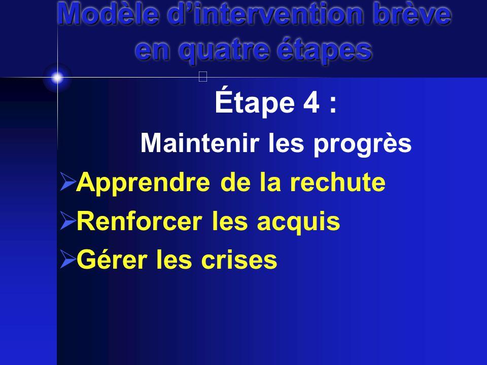 Modèle d'intervention brève en quatre étapes Étape 4 : Maintenir les progrès  Apprendre de la rechute  Renforcer les acquis  Gérer les crises