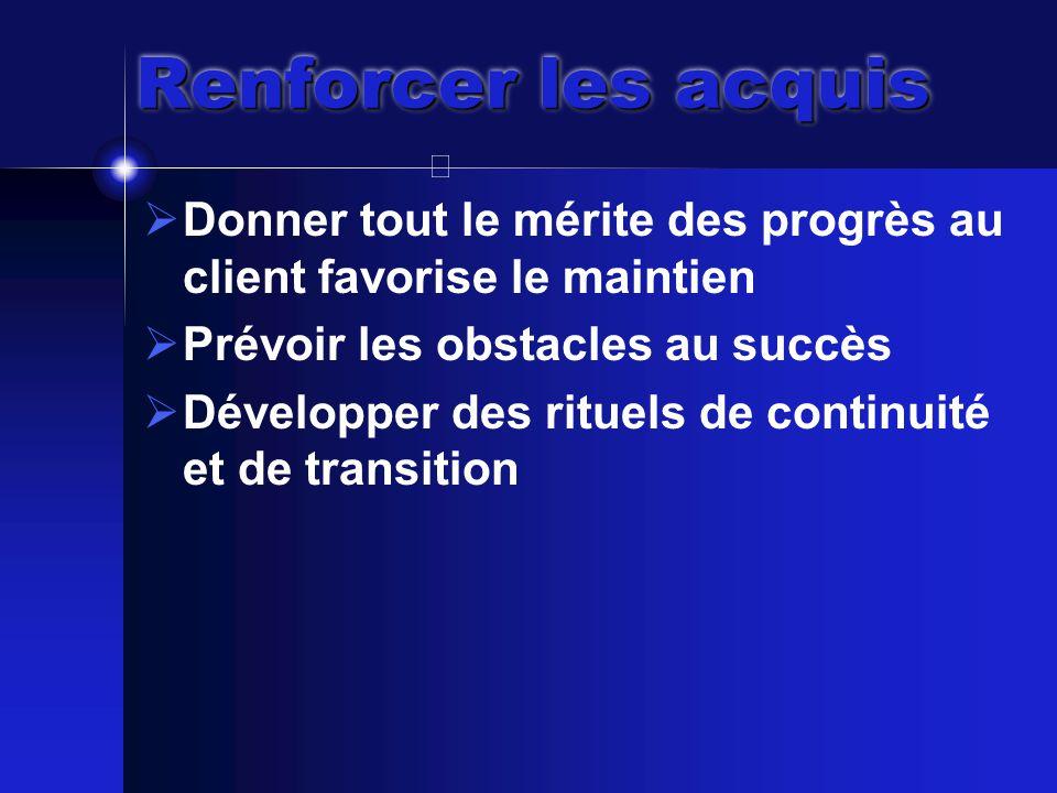 Renforcer les acquis  Donner tout le mérite des progrès au client favorise le maintien  Prévoir les obstacles au succès  Développer des rituels de continuité et de transition
