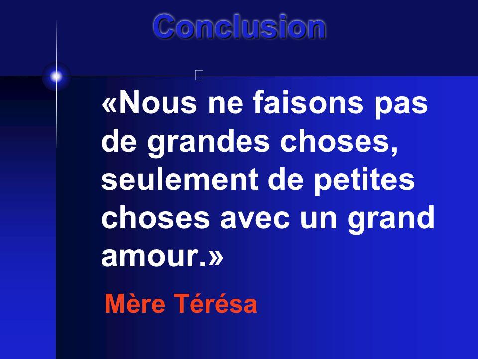ConclusionConclusion «Nous ne faisons pas de grandes choses, seulement de petites choses avec un grand amour.» Mère Térésa