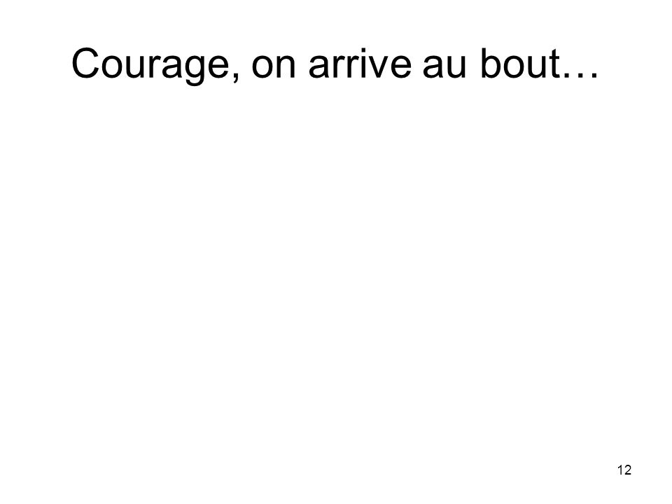 12 Courage, on arrive au bout…