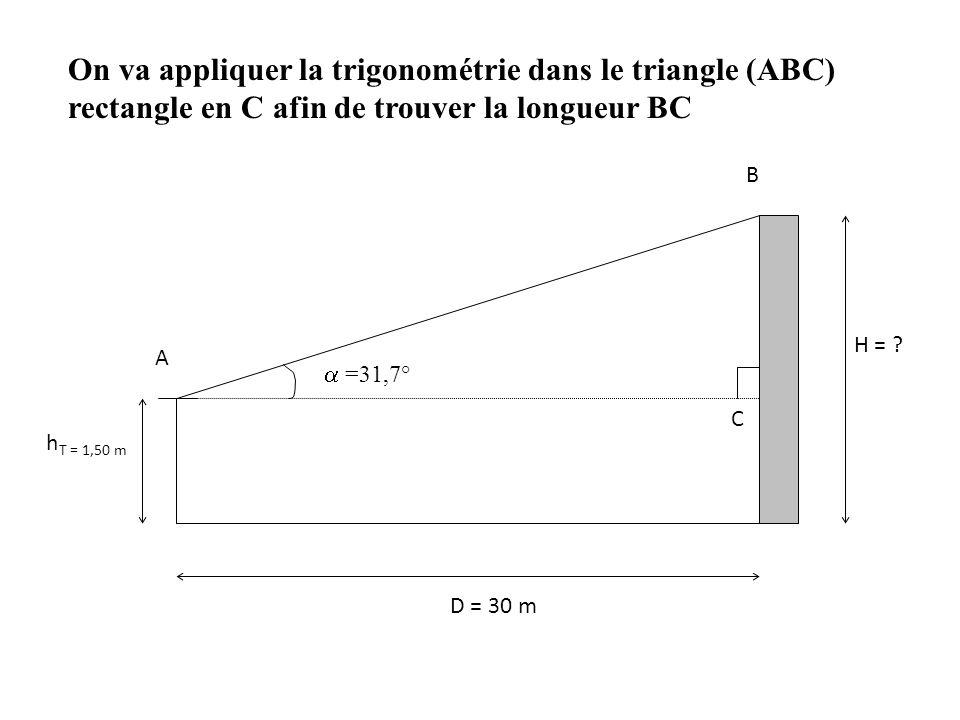 B On va appliquer la trigonométrie dans le triangle (ABC) rectangle en C afin de trouver la longueur BC H = ? h T = 1,50 m D = 30 m A C  =31,7°