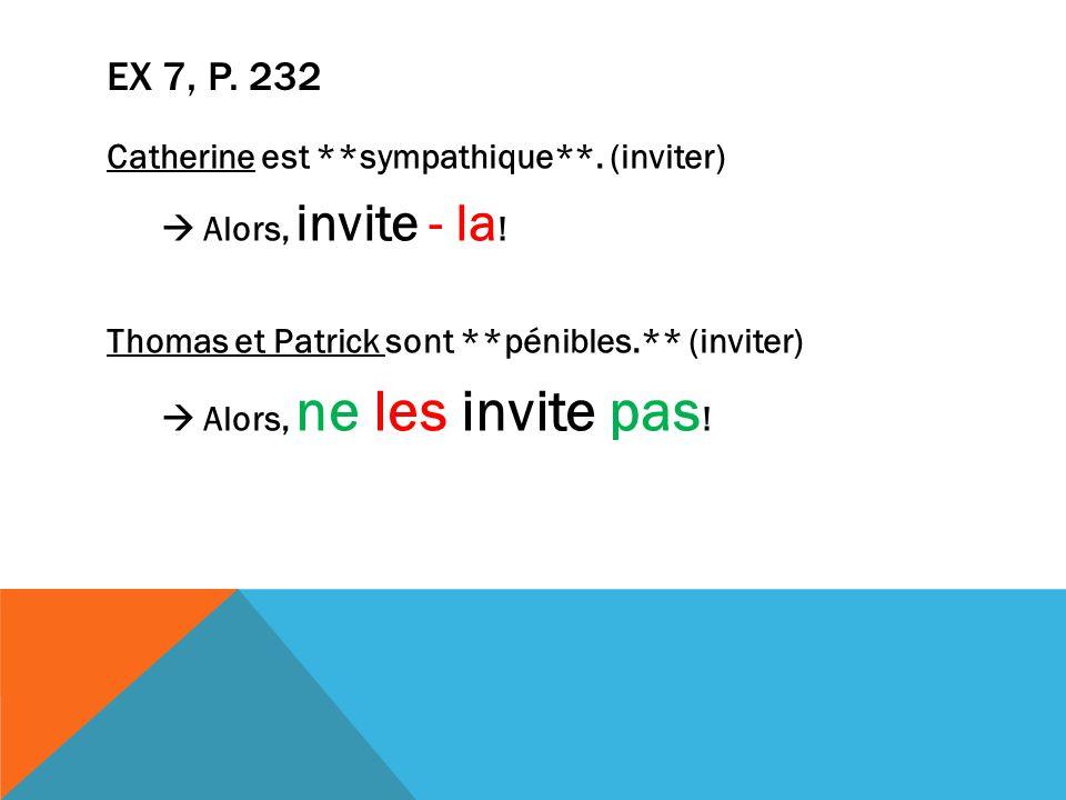EX 7, P. 232 Catherine est **sympathique**. (inviter)  Alors, invite - la .