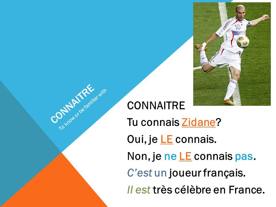 CONNAITRE Tu connais Zidane. Oui, je LE connais. Non, je ne LE connais pas.