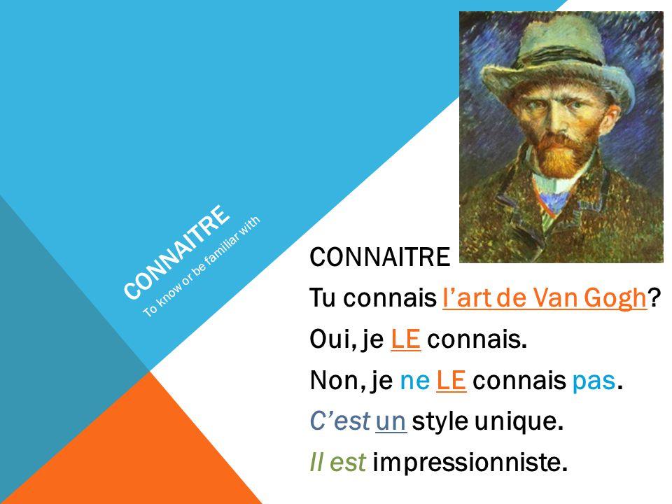CONNAITRE Tu connais l'art de Van Gogh. Oui, je LE connais.