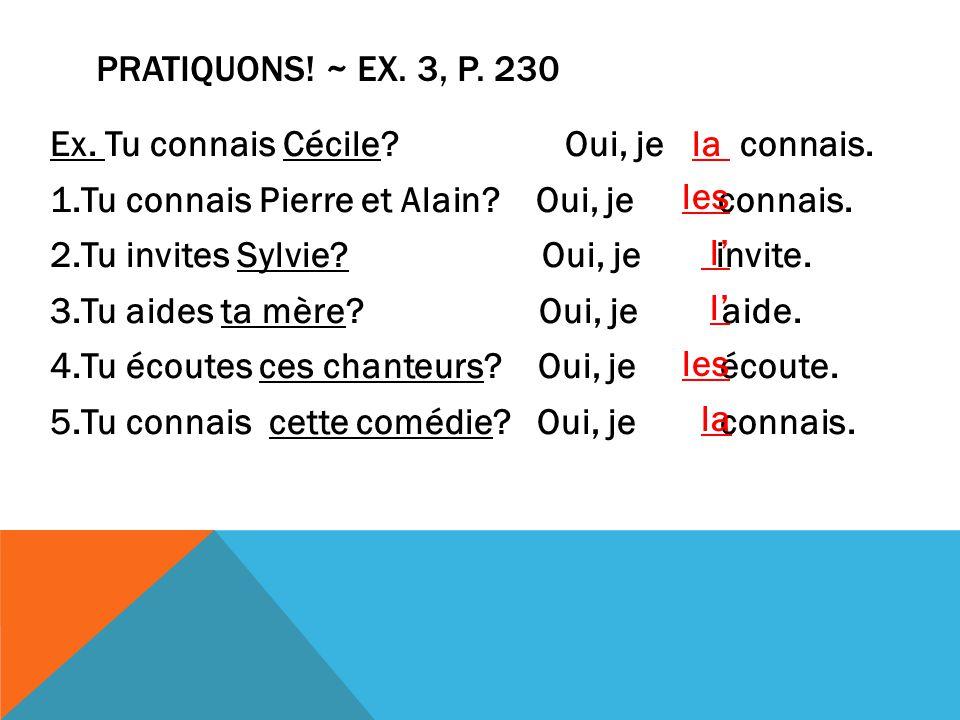 Ex. Tu connais Cécile. Oui, je la connais. 1.Tu connais Pierre et Alain.