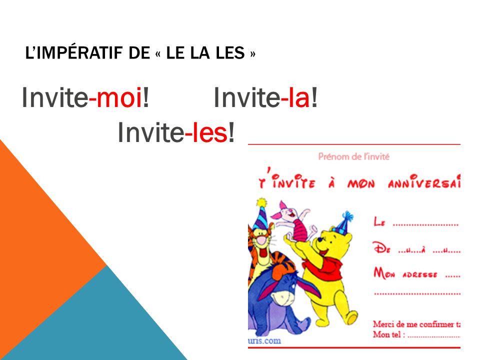 L'IMPÉRATIF DE « LE LA LES » Invite-moi!Invite-la! Invite-les!