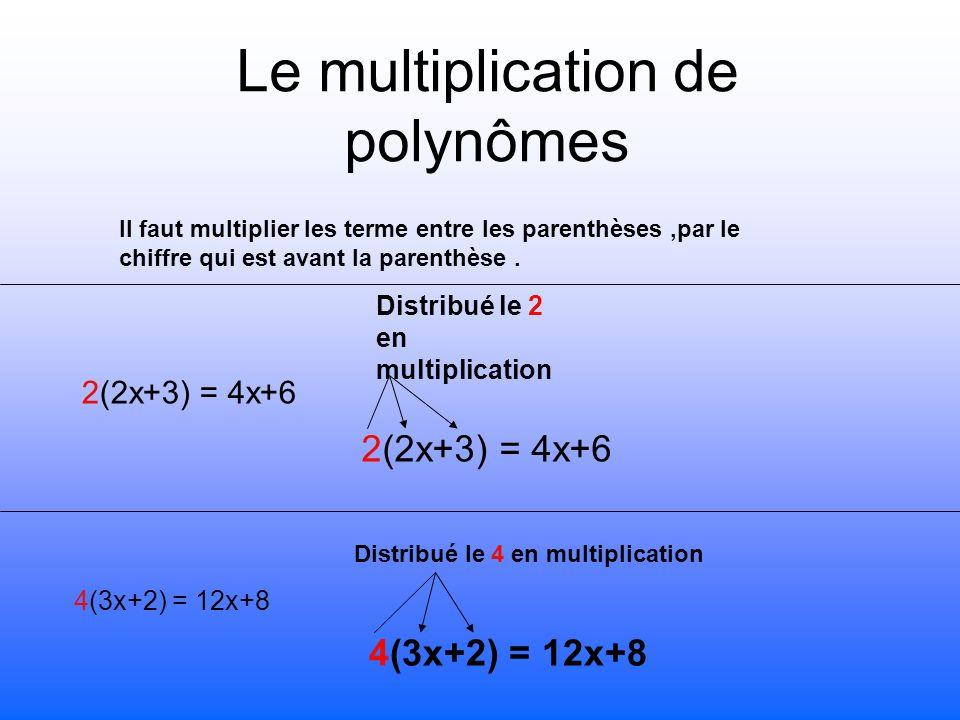 Le multiplication de polynômes Il faut multiplier les terme entre les parenthèses,par le chiffre qui est avant la parenthèse. 2(2x+3) = 4x+6 4(3x+2) =