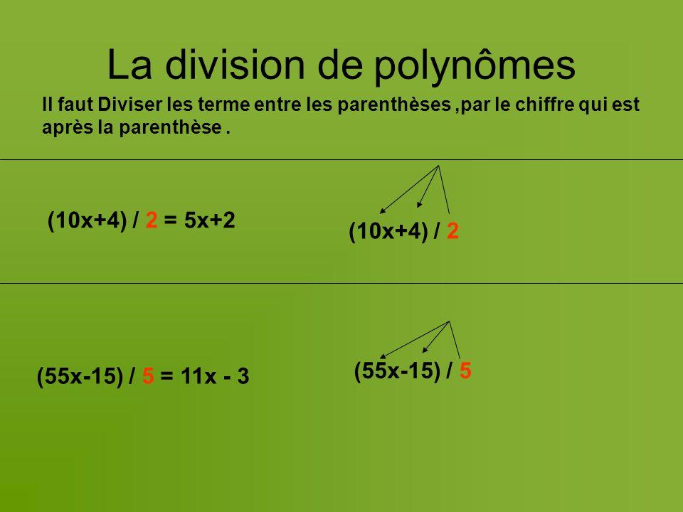 La division de polynômes (10x+4) / 2 = 5x+2 (55x-15) / 5 = 11x - 3 (10x+4) / 2 (55x-15) / 5 Il faut Diviser les terme entre les parenthèses,par le chiffre qui est après la parenthèse.
