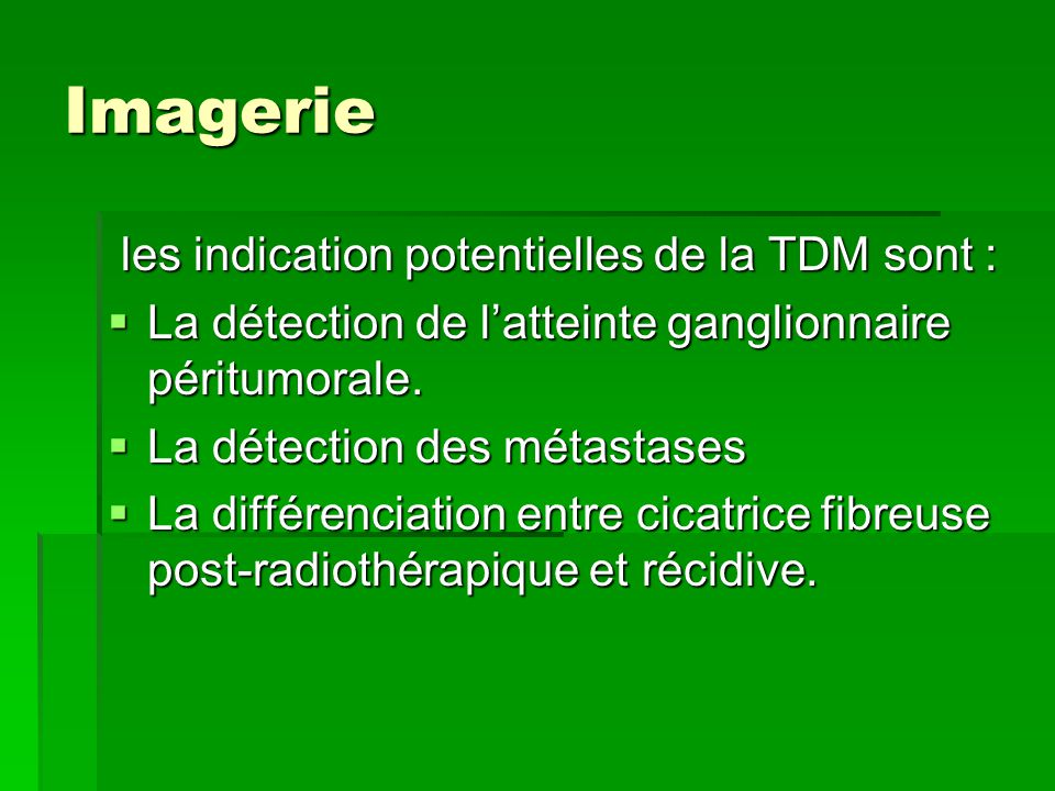 Imagerie les indication potentielles de la TDM sont : les indication potentielles de la TDM sont :  La détection de l'atteinte ganglionnaire péritumo