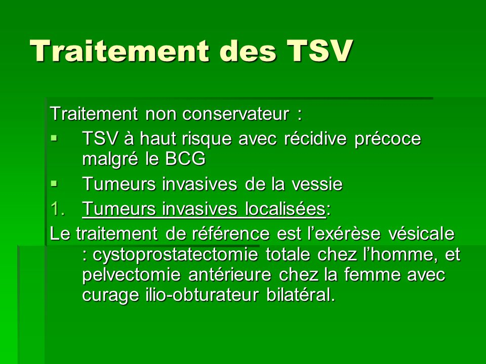 Traitement des TSV Traitement non conservateur :  TSV à haut risque avec récidive précoce malgré le BCG  Tumeurs invasives de la vessie 1.Tumeurs in