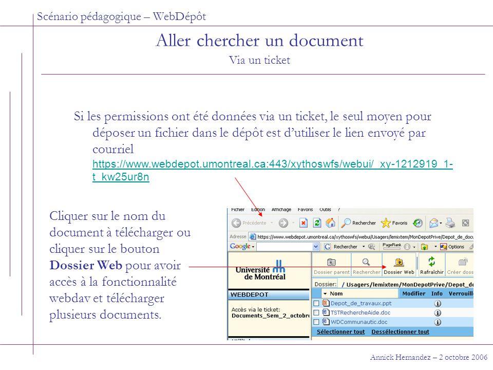 Scénario pédagogique – WebDépôt Annick Hernandez – 2 octobre 2006 Aller chercher un document Via un ticket Si les permissions ont été données via un ticket, le seul moyen pour déposer un fichier dans le dépôt est d'utiliser le lien envoyé par courriel https://www.webdepot.umontreal.ca:443/xythoswfs/webui/_xy-1212919_1- t_kw25ur8n https://www.webdepot.umontreal.ca:443/xythoswfs/webui/_xy-1212919_1- t_kw25ur8n Cliquer sur le nom du document à télécharger ou cliquer sur le bouton Dossier Web pour avoir accès à la fonctionnalité webdav et télécharger plusieurs documents.