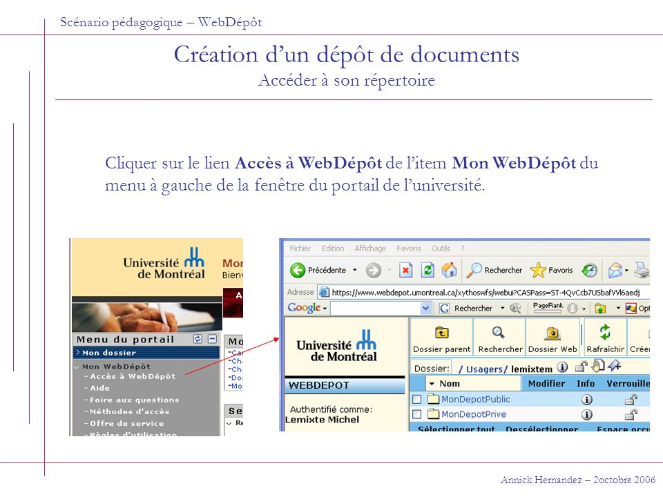 Scénario pédagogique – WebDépôt Annick Hernandez – 2 octobre 2006 Aller chercher un document En tant qu'étudiant membre d'un groupe Si les permissions ont été données via un groupe, le seul moyen pour aller chercher un document dans le dépôt est d'utiliser l'adresse Internet https://www.webdepot.umontreal.ca/Usagers/lemixtem/MonDepotPri ve/Depot_de_documents https://www.webdepot.umontreal.ca/Usagers/lemixtem/MonDepotPri ve/Depot_de_documents