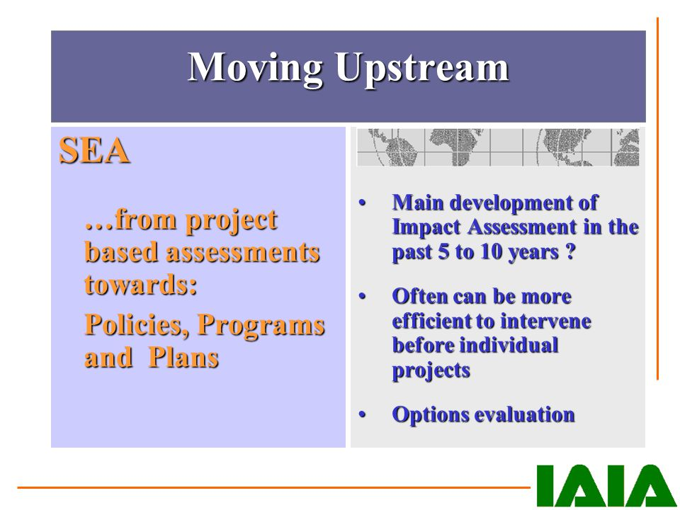 Moving Upstream SEA …from project based assessments towards: Policies, Programs and Plans Main development of Impact Assessment in the past 5 to 10 ye