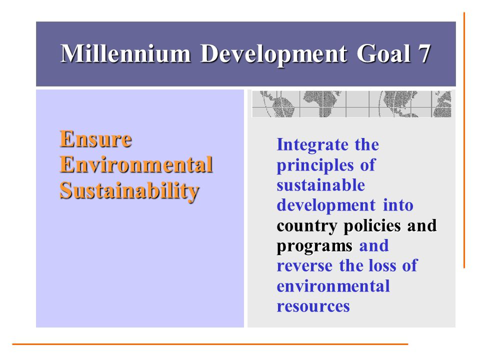 Millennium Development Goal 7 Ensure Environmental Sustainability policies and programs Integrate the principles of sustainable development into count