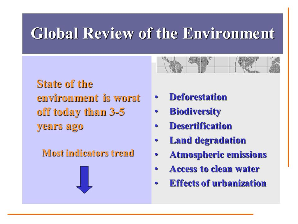 Global Review of the Environment State of the environment is worst off today than 3-5 years ago Most indicators trend Most indicators trend Deforestat