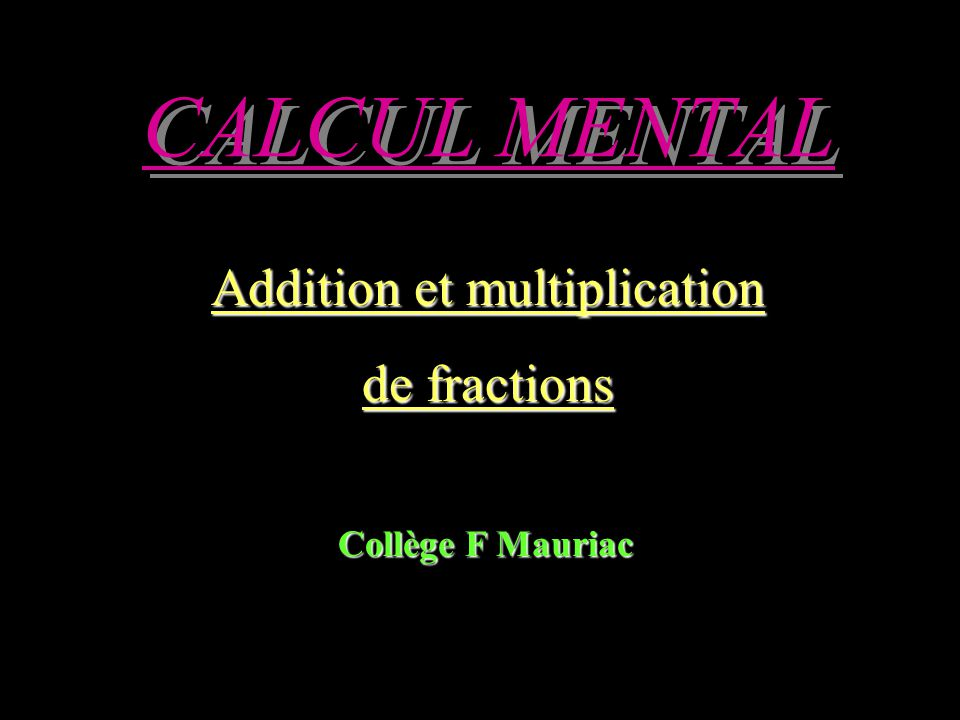 CALCUL MENTAL Addition et multiplication de fractions Collège F Mauriac
