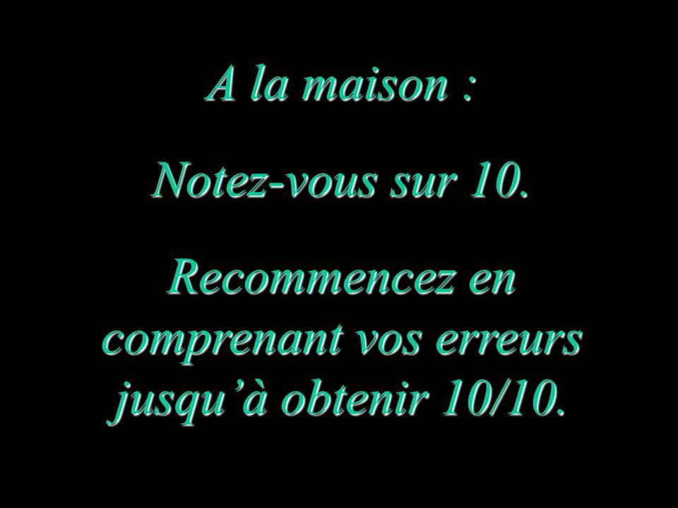 A la maison : Notez-vous sur 10. Recommencez en comprenant vos erreurs jusqu'à obtenir 10/10.
