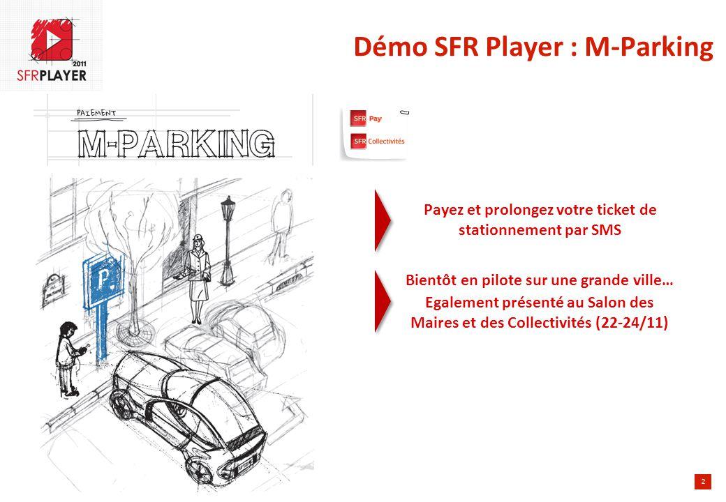 2 Démo SFR Player : M-Parking Payez et prolongez votre ticket de stationnement par SMS Bientôt en pilote sur une grande ville… Egalement présenté au Salon des Maires et des Collectivités (22-24/11)