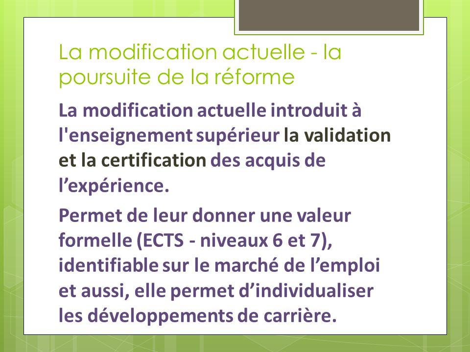 La modification actuelle - la poursuite de la réforme La modification actuelle introduit à l enseignement supérieur la validation et la certification des acquis de l'expérience.