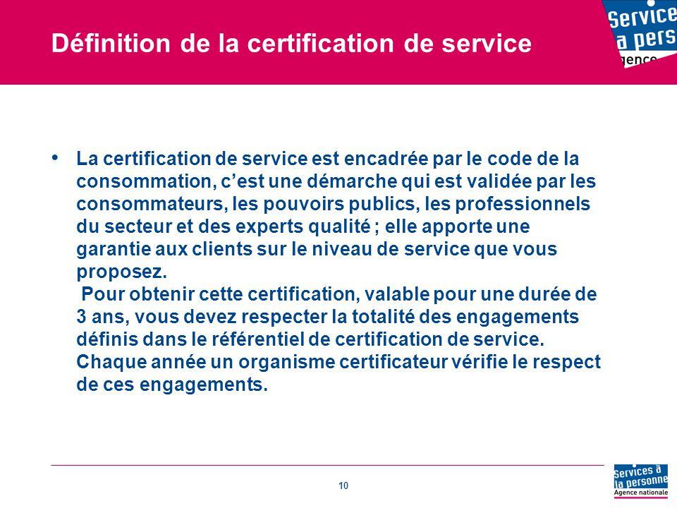 10 Définition de la certification de service La certification de service est encadrée par le code de la consommation, c'est une démarche qui est validée par les consommateurs, les pouvoirs publics, les professionnels du secteur et des experts qualité ; elle apporte une garantie aux clients sur le niveau de service que vous proposez.