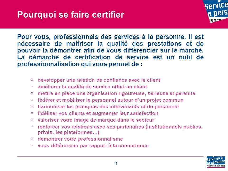 11 Pourquoi se faire certifier Pour vous, professionnels des services à la personne, il est nécessaire de maîtriser la qualité des prestations et de pouvoir la démontrer afin de vous différencier sur le marché.
