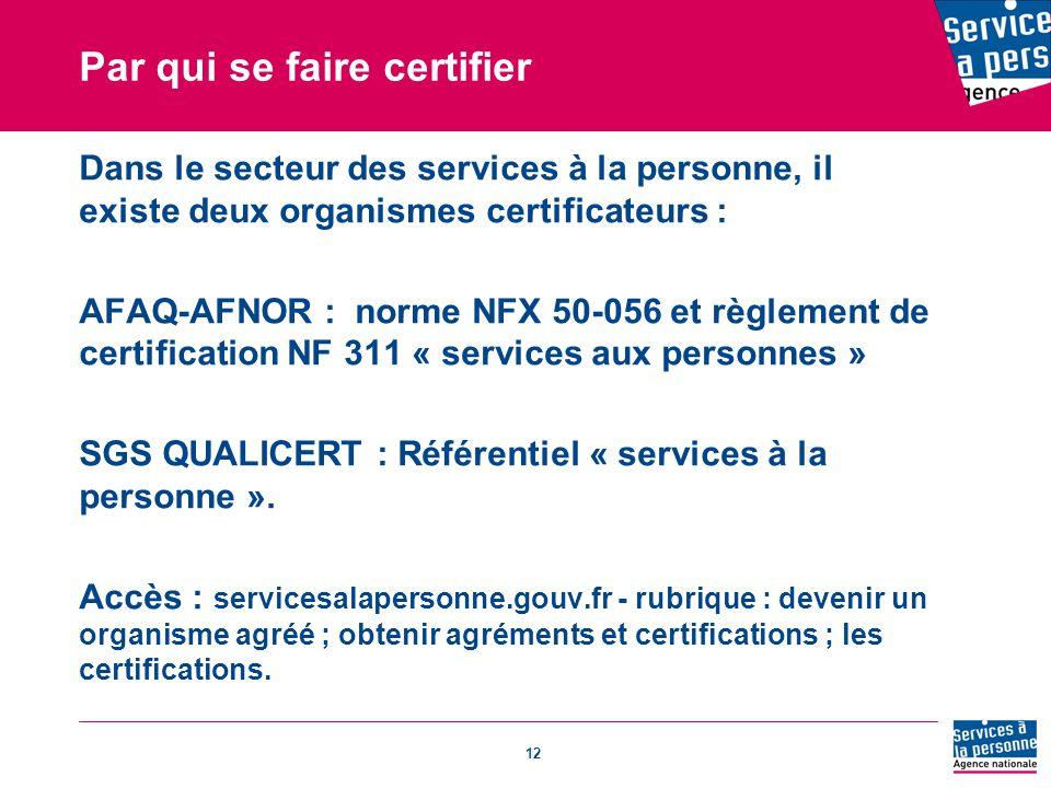 12 Par qui se faire certifier Dans le secteur des services à la personne, il existe deux organismes certificateurs : AFAQ-AFNOR : norme NFX 50-056 et règlement de certification NF 311 « services aux personnes » SGS QUALICERT : Référentiel « services à la personne ».