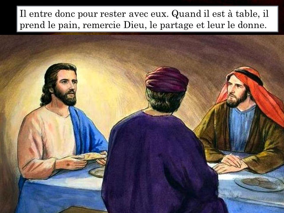 Il entre donc pour rester avec eux. Quand il est à table, il prend le pain, remercie Dieu, le partage et leur le donne.