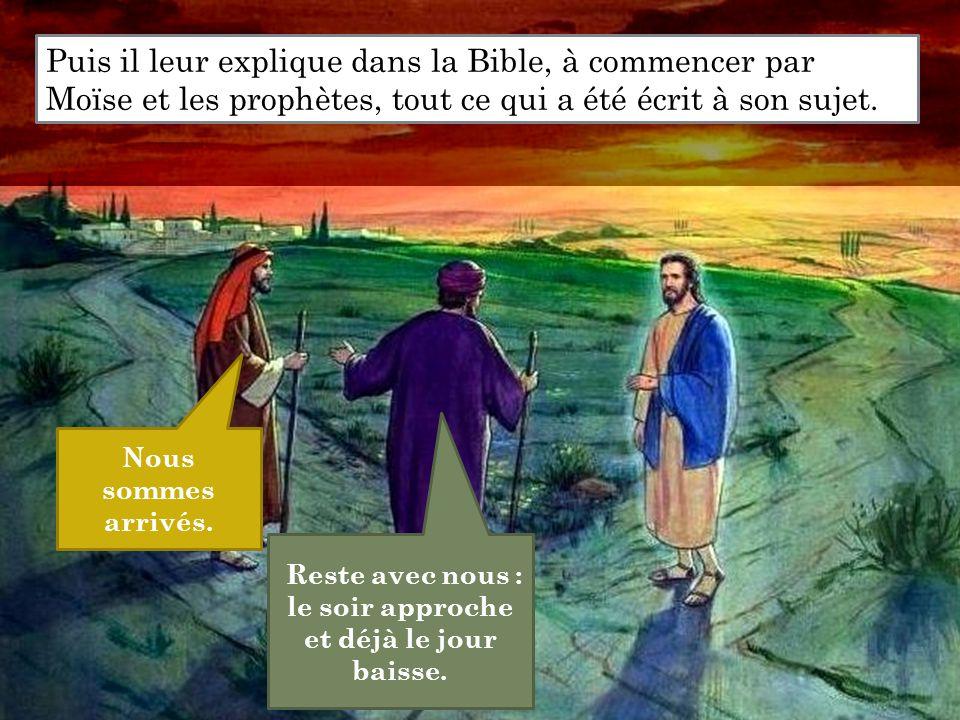 Reste avec nous : le soir approche et déjà le jour baisse. Puis il leur explique dans la Bible, à commencer par Moïse et les prophètes, tout ce qui a