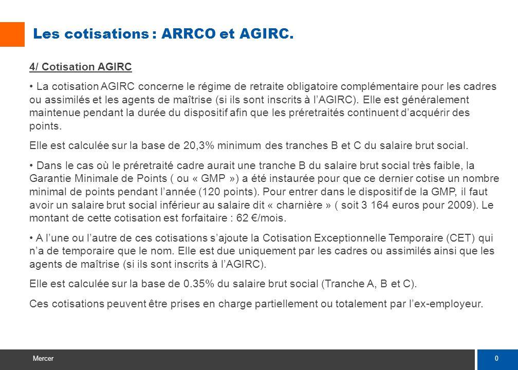 0 Mercer Les cotisations : ARRCO et AGIRC. 4/ Cotisation AGIRC La cotisation AGIRC concerne le régime de retraite obligatoire complémentaire pour les