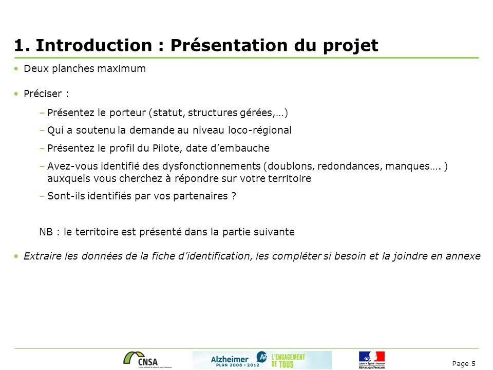 Page 5 1.Introduction : Présentation du projet Deux planches maximum Préciser : –Présentez le porteur (statut, structures gérées,…) –Qui a soutenu la