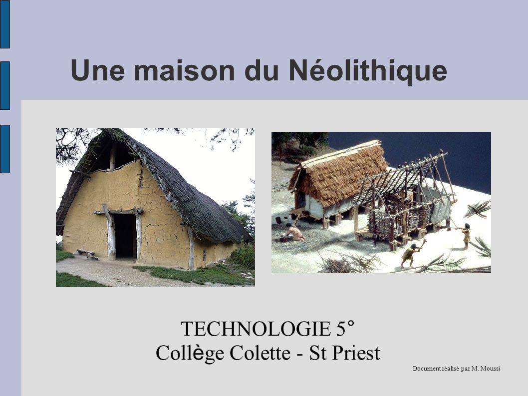 Une maison du Néolithique TECHNOLOGIE 5° Coll è ge Colette - St Priest Document réalisé par M. Moussi