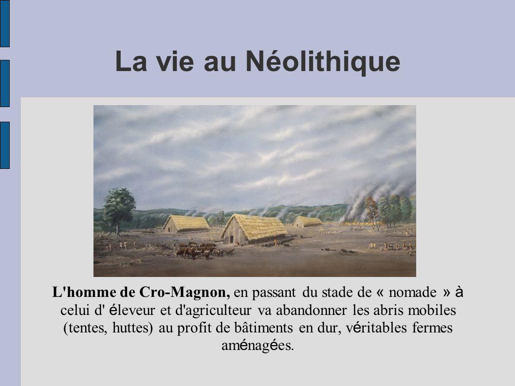La vie au Néolithique L'homme de Cro-Magnon, en passant du stade de « nomade » à celui d' é leveur et d'agriculteur va abandonner les abris mobiles (t